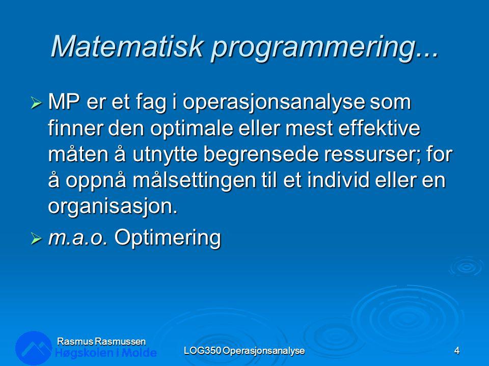 Anvendelser av Matematisk Optimering :  Bestemme produksjonsmiks  Produksjonsplanlegging  Ruteplanlegging og logistikk  Finansiell planlegging LOG350 Operasjonsanalyse5 Rasmus Rasmussen