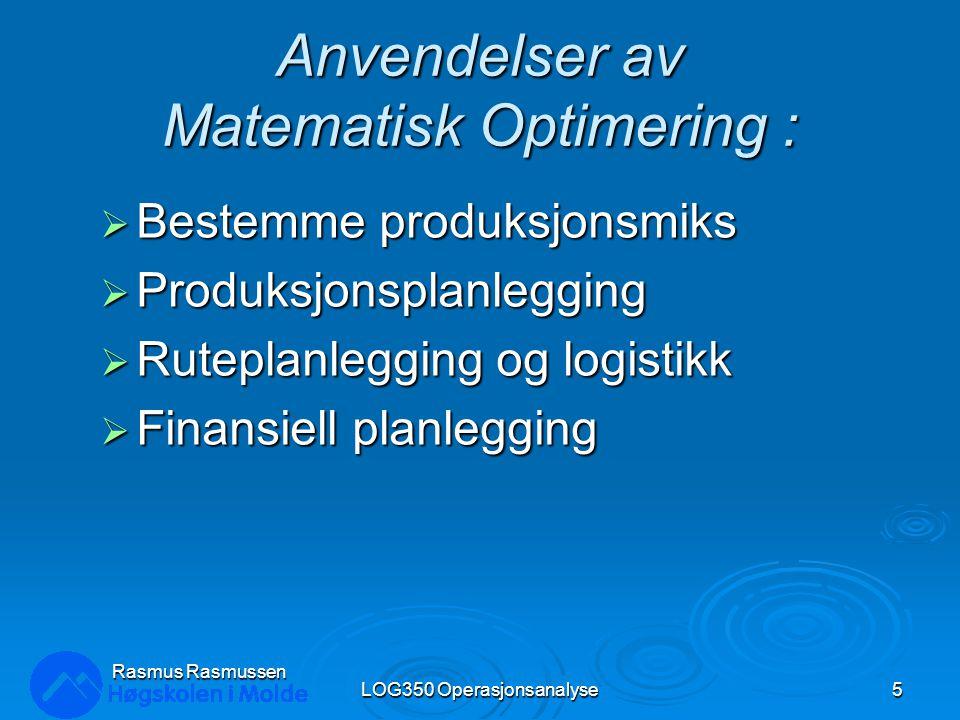 Anvendelser av Matematisk Optimering :  Bestemme produksjonsmiks  Produksjonsplanlegging  Ruteplanlegging og logistikk  Finansiell planlegging LOG