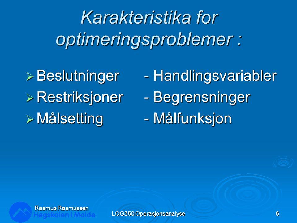 Karakteristika for optimeringsproblemer :  Beslutninger - Handlingsvariabler  Restriksjoner - Begrensninger  Målsetting - Målfunksjon LOG350 Operas