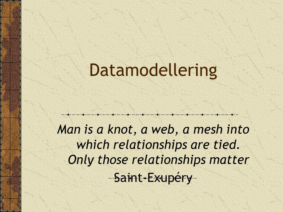 Datamodellering Man is a knot, a web, a mesh into which relationships are tied. Only those relationships matter Saint-Exupéry
