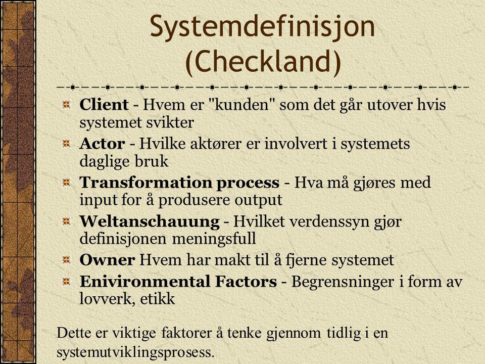 Systemdefinisjon (Checkland) Client - Hvem er kunden som det går utover hvis systemet svikter Actor - Hvilke aktører er involvert i systemets daglige bruk Transformation process - Hva må gjøres med input for å produsere output Weltanschauung - Hvilket verdenssyn gjør definisjonen meningsfull Owner Hvem har makt til å fjerne systemet Enivironmental Factors - Begrensninger i form av lovverk, etikk Dette er viktige faktorer å tenke gjennom tidlig i en systemutviklingsprosess.