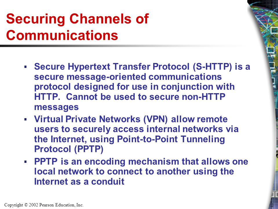 Copyright © 2002 Pearson Education, Inc. Securing Channels of Communications  Secure Hypertext Transfer Protocol (S-HTTP) is a secure message-oriente