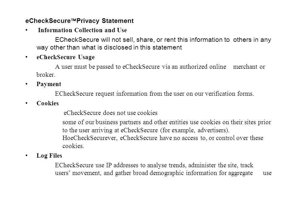 eCheckSecure  Privacy Statement Information Collection and Use ECheckSecure will not sell, share, or rent this information to others in any way other