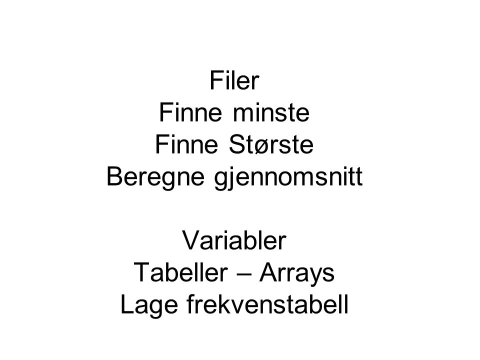 Filer Finne minste Finne Største Beregne gjennomsnitt Variabler Tabeller – Arrays Lage frekvenstabell
