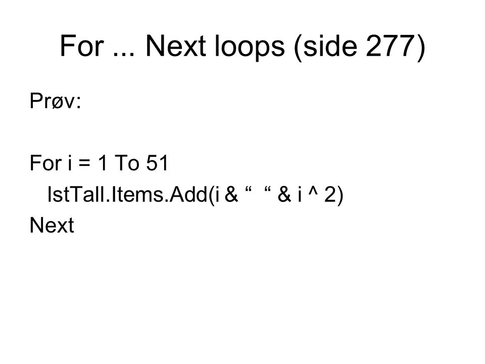 For... Next loops (side 277) Prøv: For i = 1 To 51 lstTall.Items.Add(i & & i ^ 2) Next