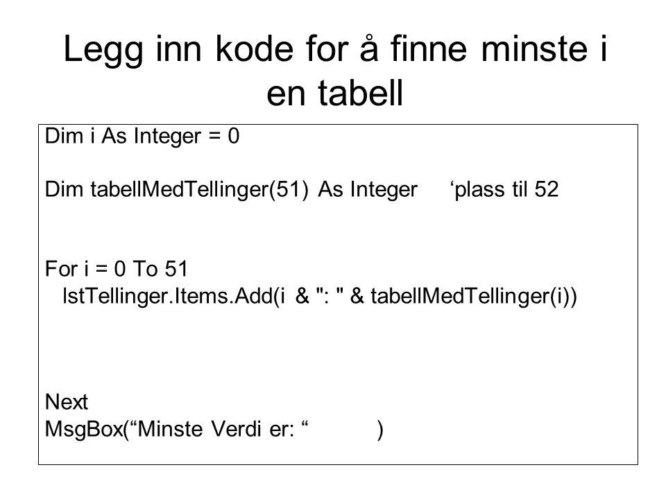 Dim i As Integer = 0 Dim tabellMedTellinger(51) As Integer 'plass til 52 For i = 0 To 51 lstTellinger.Items.Add(i & : & tabellMedTellinger(i)) Next MsgBox( Minste Verdi er: ) Legg inn kode for å finne minste i en tabell