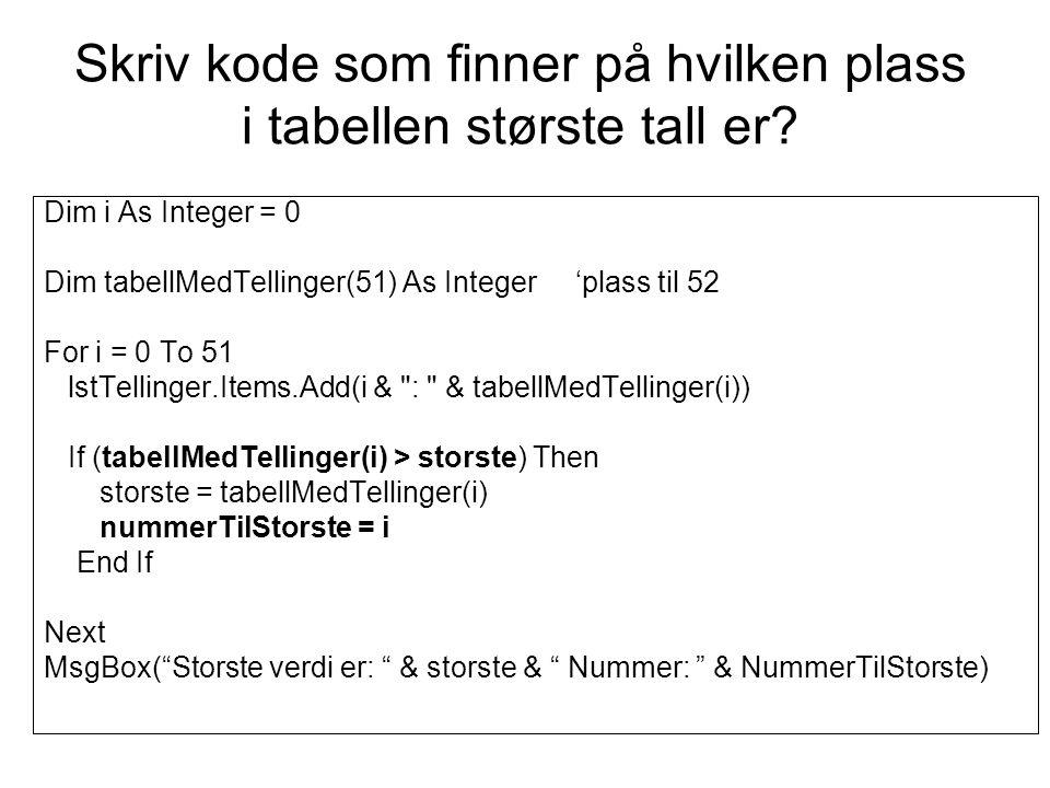 Skriv kode som finner på hvilken plass i tabellen største tall er? Dim i As Integer = 0 Dim tabellMedTellinger(51) As Integer 'plass til 52 For i = 0