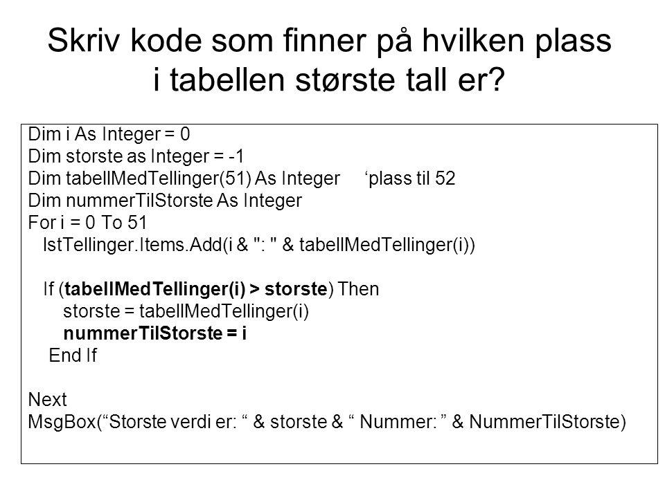 Skriv kode som finner på hvilken plass i tabellen største tall er? Dim i As Integer = 0 Dim storste as Integer = -1 Dim tabellMedTellinger(51) As Inte