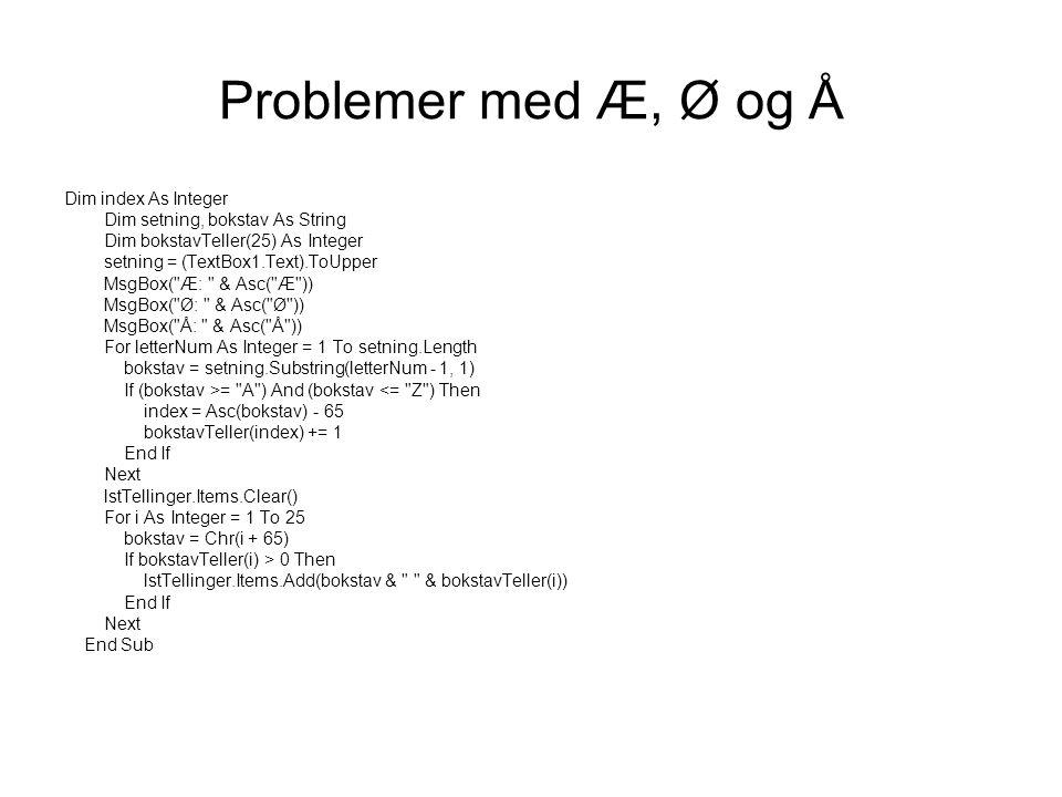 Problemer med Æ, Ø og Å Dim index As Integer Dim setning, bokstav As String Dim bokstavTeller(25) As Integer setning = (TextBox1.Text).ToUpper MsgBox( Æ: & Asc( Æ )) MsgBox( Ø: & Asc( Ø )) MsgBox( Å: & Asc( Å )) For letterNum As Integer = 1 To setning.Length bokstav = setning.Substring(letterNum - 1, 1) If (bokstav >= A ) And (bokstav <= Z ) Then index = Asc(bokstav) - 65 bokstavTeller(index) += 1 End If Next lstTellinger.Items.Clear() For i As Integer = 1 To 25 bokstav = Chr(i + 65) If bokstavTeller(i) > 0 Then lstTellinger.Items.Add(bokstav & & bokstavTeller(i)) End If Next End Sub