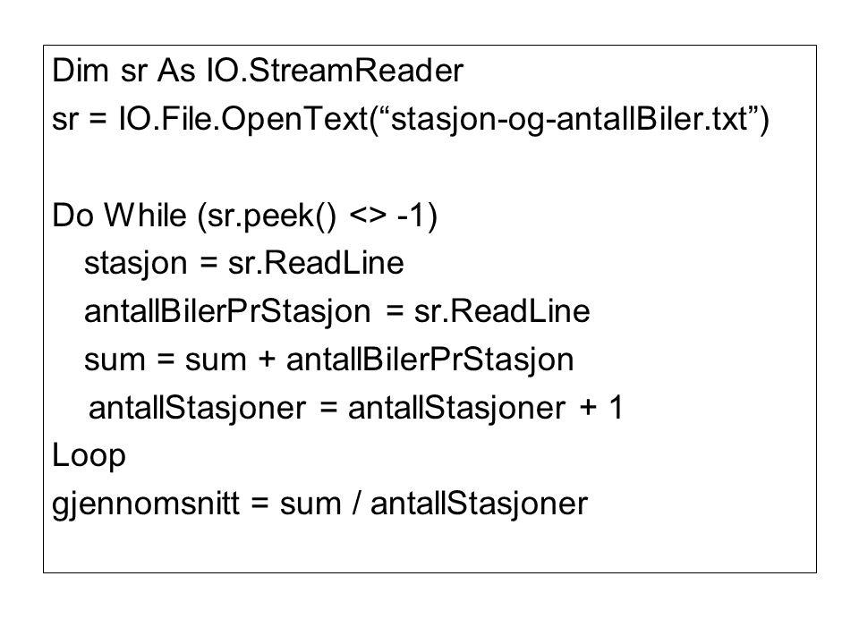 Dim sr As IO.StreamReader sr = IO.File.OpenText( stasjon-og-antallBiler.txt ) Do While (sr.peek() <> -1) stasjon = sr.ReadLine antallBilerPrStasjon = sr.ReadLine sum = sum + antallBilerPrStasjon antallStasjoner = antallStasjoner + 1 Loop gjennomsnitt = sum / antallStasjoner