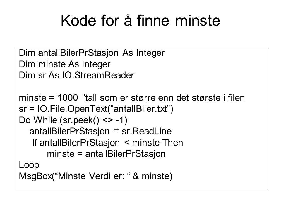 Dim antallBilerPrStasjon As Integer Dim minste As Integer Dim sr As IO.StreamReader minste = 1000 'tall som er større enn det største i filen sr = IO.File.OpenText( antallBiler.txt ) Do While (sr.peek() <> -1) antallBilerPrStasjon = sr.ReadLine If antallBilerPrStasjon < minste Then minste = antallBilerPrStasjon Loop MsgBox( Minste Verdi er: & minste) Kode for å finne minste