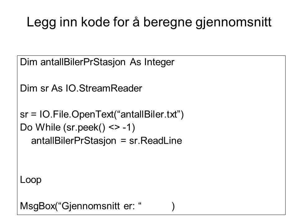 Dim antallBilerPrStasjon, sum, antallStasjoner As Integer Dim gjennomsnitt As Double Dim sr As IO.StreamReader sr = IO.File.OpenText( antallBiler.txt ) Do While (sr.peek() <> -1) antallBilerPrStasjon = sr.ReadLine sum = sum + antallBilerPrStasjon antallStasjoner = antallStasjoner + 1 Loop gjennomsnitt = sum / antallStasjoner MsgBox( Gjennomsnitt er: & gjennomsnitt) Kode for å beregne gjennomsnitt