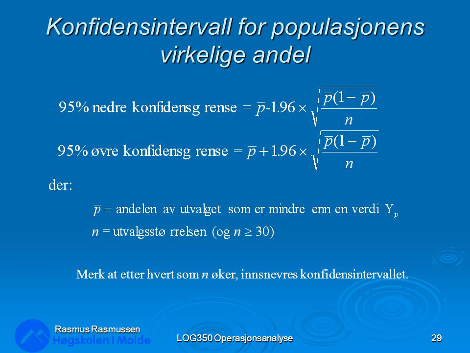 Konfidensintervall for populasjonens virkelige andel LOG350 Operasjonsanalyse29 Rasmus Rasmussen der: Merk at etter hvert som n øker, innsnevres konfi
