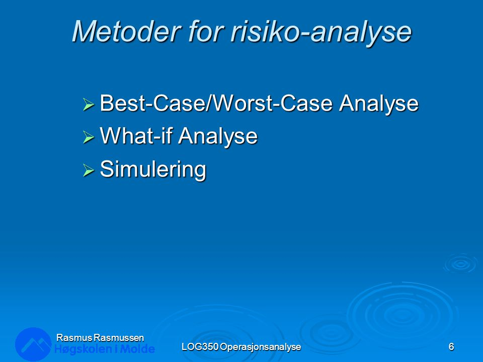 Metoder for risiko-analyse  Best-Case/Worst-Case Analyse  What-if Analyse  Simulering LOG350 Operasjonsanalyse6 Rasmus Rasmussen