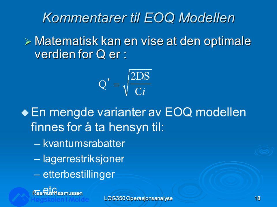 Kommentarer til EOQ Modellen  Matematisk kan en vise at den optimale verdien for Q er : LOG350 Operasjonsanalyse18 Rasmus Rasmussen u En mengde varianter av EOQ modellen finnes for å ta hensyn til: –kvantumsrabatter –lagerrestriksjoner –etterbestillinger –etc