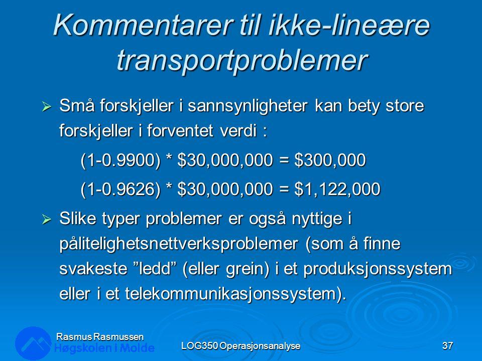 Kommentarer til ikke-lineære transportproblemer  Små forskjeller i sannsynligheter kan bety store forskjeller i forventet verdi : (1-0.9900) * $30,000,000 = $300,000 (1-0.9626) * $30,000,000 = $1,122,000  Slike typer problemer er også nyttige i pålitelighetsnettverksproblemer (som å finne svakeste ledd (eller grein) i et produksjonssystem eller i et telekommunikasjonssystem).