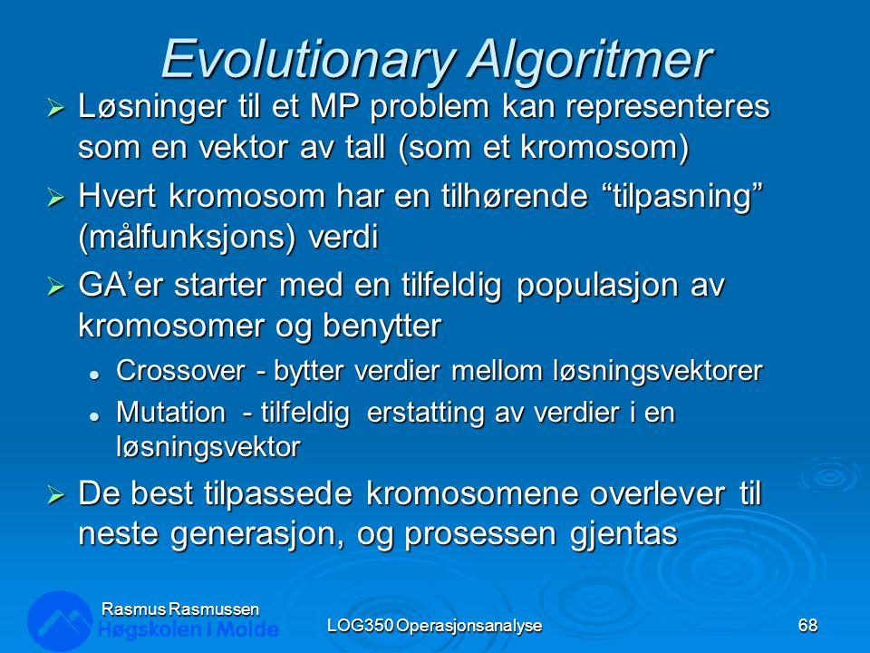 Evolutionary Algoritmer  Løsninger til et MP problem kan representeres som en vektor av tall (som et kromosom)  Hvert kromosom har en tilhørende tilpasning (målfunksjons) verdi  GA'er starter med en tilfeldig populasjon av kromosomer og benytter Crossover - bytter verdier mellom løsningsvektorer Crossover - bytter verdier mellom løsningsvektorer Mutation - tilfeldig erstatting av verdier i en løsningsvektor Mutation - tilfeldig erstatting av verdier i en løsningsvektor  De best tilpassede kromosomene overlever til neste generasjon, og prosessen gjentas LOG350 Operasjonsanalyse68 Rasmus Rasmussen