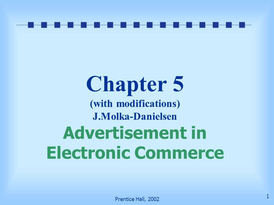 Prentice Hall, 2002 2 Learning Objectives Web Advertisement methods Strategies Promotion technologies Economic issues (who pays, what benefits) Implementation issues, catalogs, email