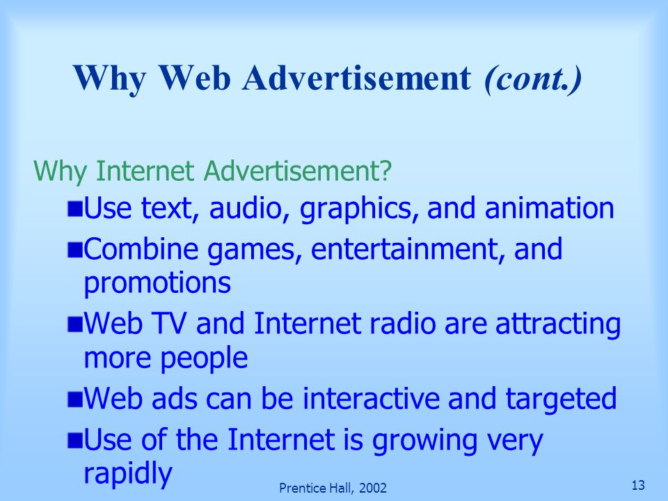 Prentice Hall, 2002 13 Use text, audio, graphics, and animation Combine games, entertainment, and promotions Web TV and Internet radio are attracting more people Web ads can be interactive and targeted Use of the Internet is growing very rapidly Why Web Advertisement (cont.) Why Internet Advertisement?