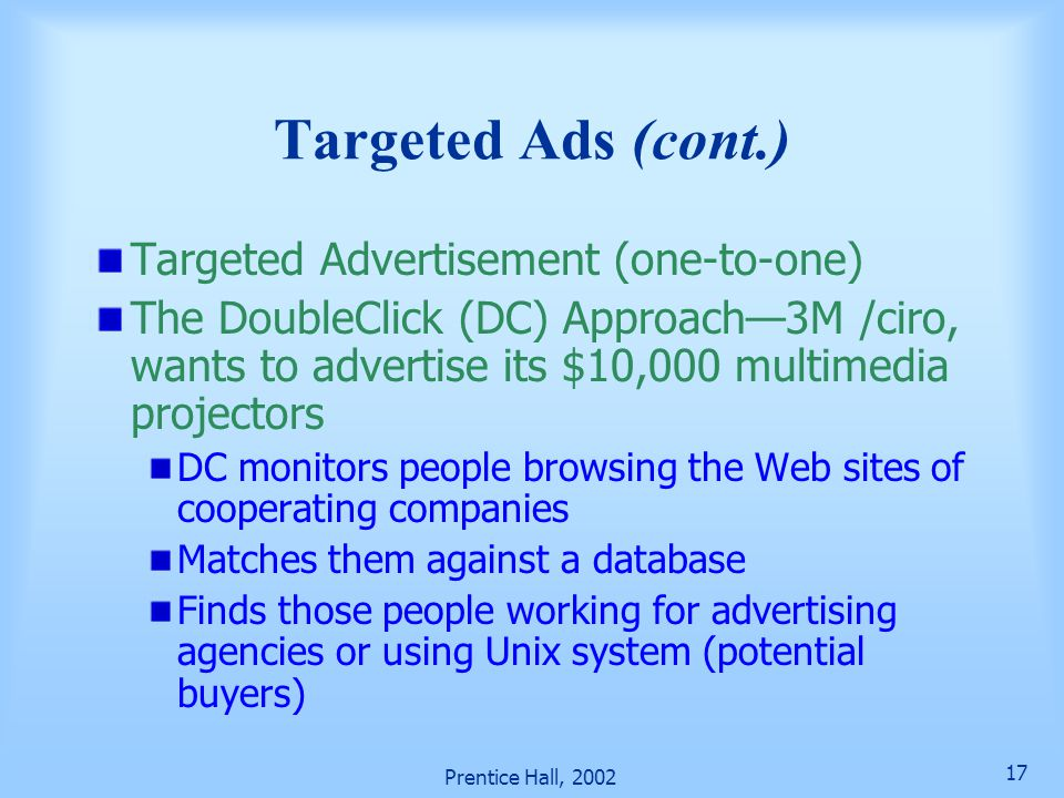 Prentice Hall, 2002 17 Targeted Ads (cont.) Targeted Advertisement (one-to-one) The DoubleClick (DC) Approach—3M /ciro, wants to advertise its $10,000 multimedia projectors DC monitors people browsing the Web sites of cooperating companies Matches them against a database Finds those people working for advertising agencies or using Unix system (potential buyers)