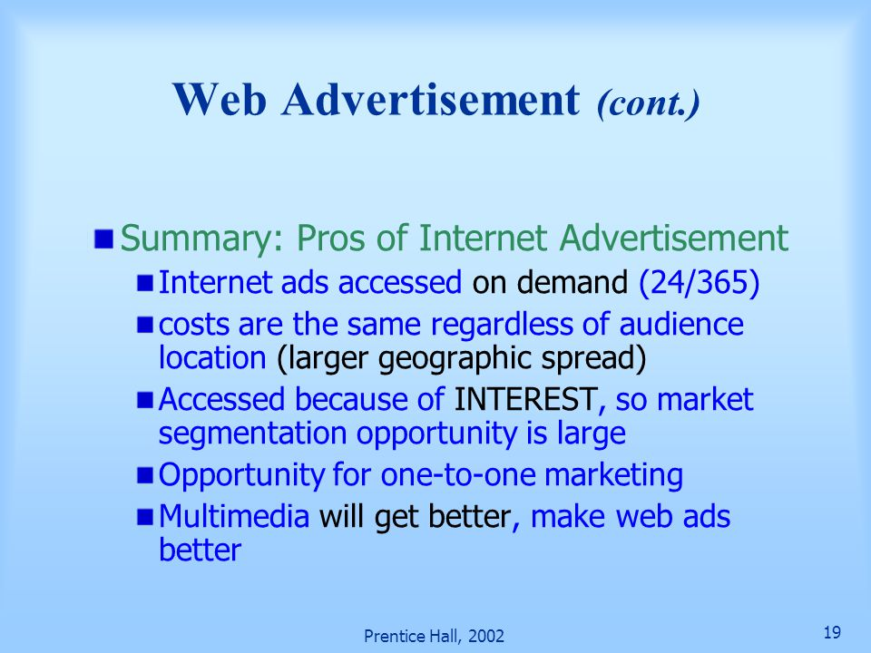 Prentice Hall, 2002 19 Summary: Pros of Internet Advertisement Internet ads accessed on demand (24/365) costs are the same regardless of audience location (larger geographic spread) Accessed because of INTEREST, so market segmentation opportunity is large Opportunity for one-to-one marketing Multimedia will get better, make web ads better Web Advertisement (cont.)