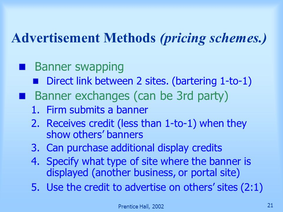 Prentice Hall, 2002 21 Advertisement Methods (pricing schemes.) Banner swapping Direct link between 2 sites. (bartering 1-to-1) Banner exchanges (can