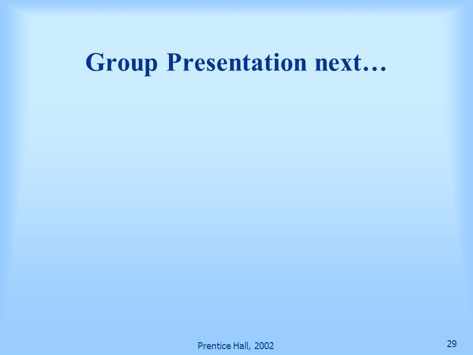 Prentice Hall, 2002 29 Group Presentation next…