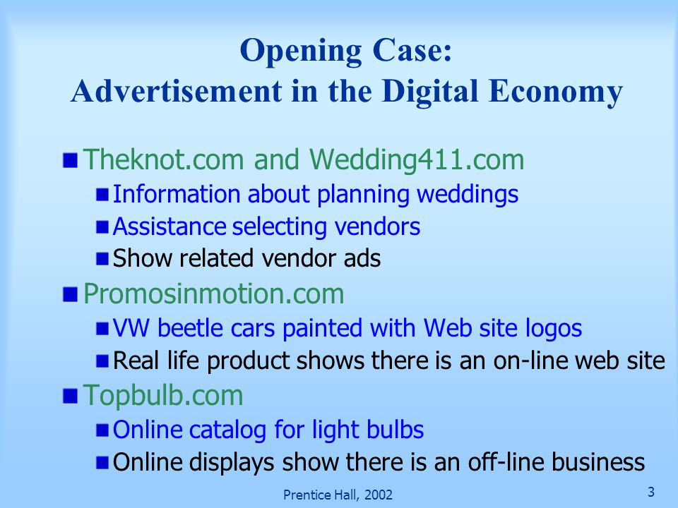 Prentice Hall, 2002 3 Opening Case: Advertisement in the Digital Economy Theknot.com and Wedding411.com Information about planning weddings Assistance selecting vendors Show related vendor ads Promosinmotion.com VW beetle cars painted with Web site logos Real life product shows there is an on-line web site Topbulb.com Online catalog for light bulbs Online displays show there is an off-line business