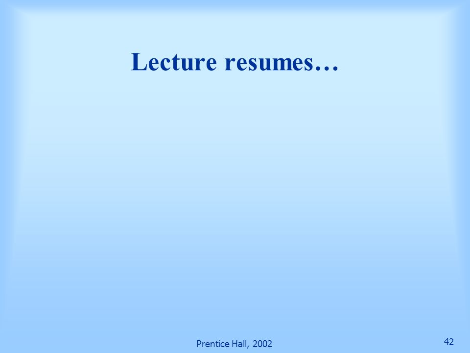 Prentice Hall, 2002 42 Lecture resumes…