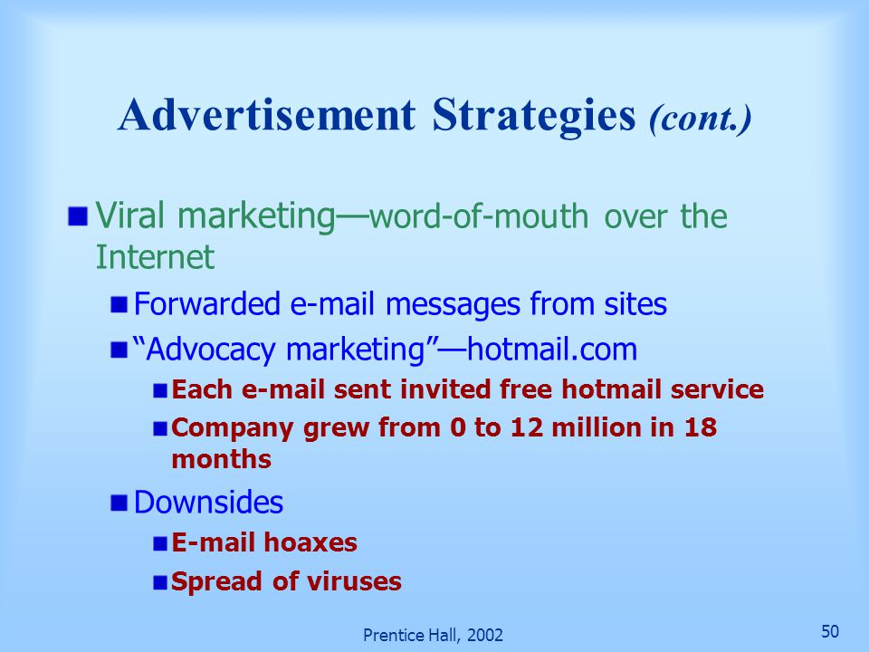 Prentice Hall, 2002 50 Advertisement Strategies (cont.) Viral marketing— word-of-mouth over the Internet Forwarded e-mail messages from sites Advocacy marketing —hotmail.com Each e-mail sent invited free hotmail service Company grew from 0 to 12 million in 18 months Downsides E-mail hoaxes Spread of viruses
