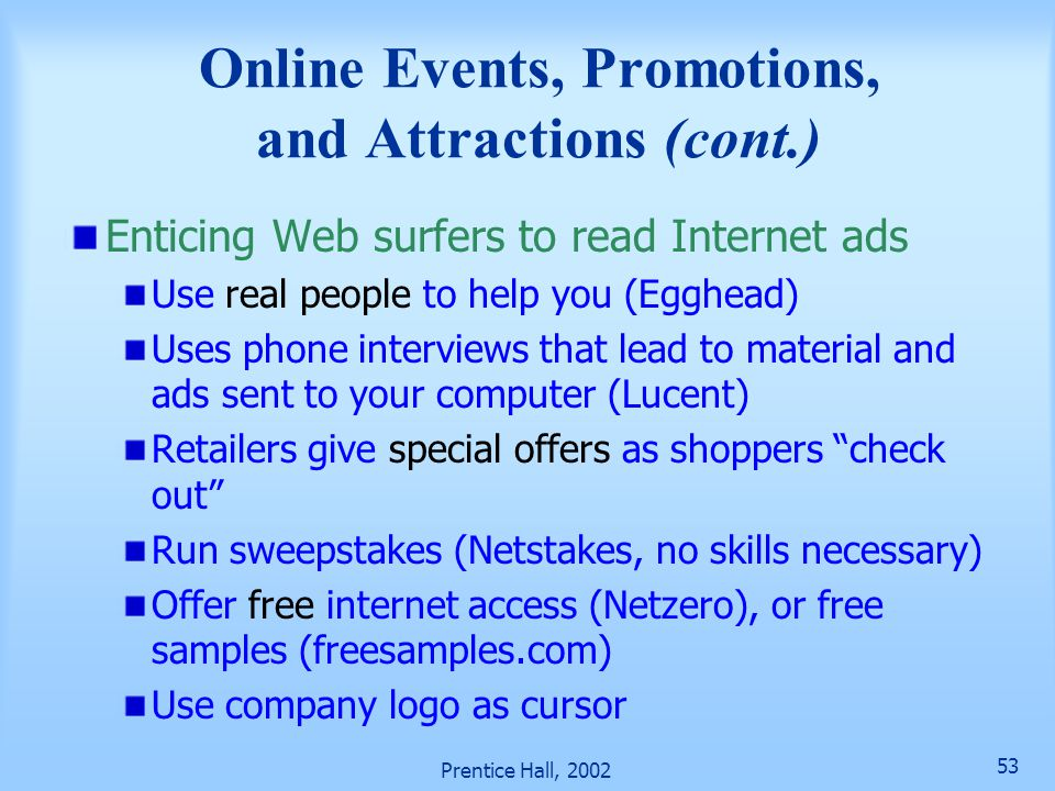 Prentice Hall, 2002 53 Online Events, Promotions, and Attractions (cont.) Enticing Web surfers to read Internet ads Use real people to help you (Egghead) Uses phone interviews that lead to material and ads sent to your computer (Lucent) Retailers give special offers as shoppers check out Run sweepstakes (Netstakes, no skills necessary) Offer free internet access (Netzero), or free samples (freesamples.com) Use company logo as cursor