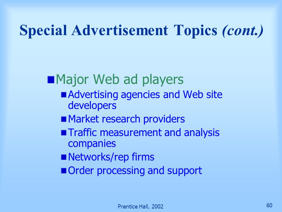 Prentice Hall, 2002 60 Major Web ad players Advertising agencies and Web site developers Market research providers Traffic measurement and analysis companies Networks/rep firms Order processing and support Special Advertisement Topics (cont.)