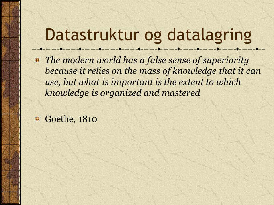 Datastruktur og datalagring The modern world has a false sense of superiority because it relies on the mass of knowledge that it can use, but what is important is the extent to which knowledge is organized and mastered Goethe, 1810