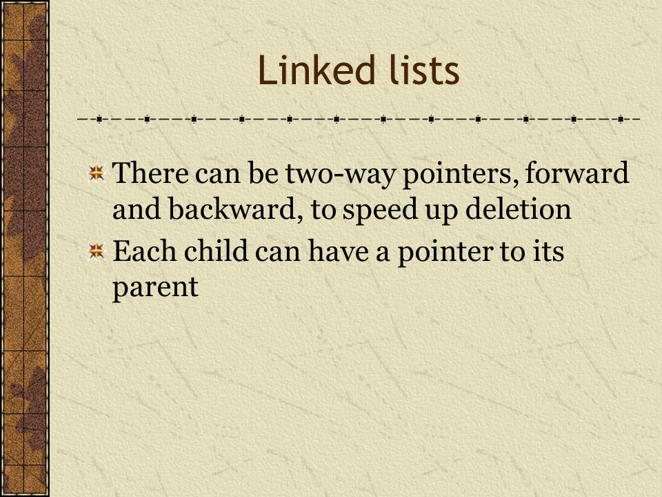 Linked lists There can be two-way pointers, forward and backward, to speed up deletion Each child can have a pointer to its parent