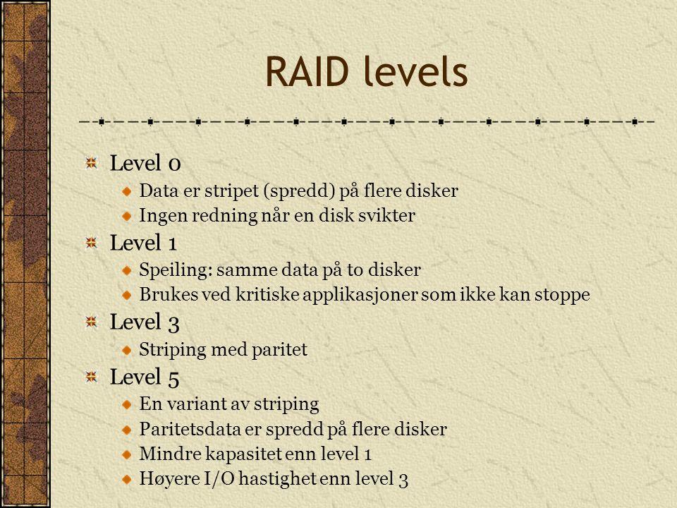 RAID levels Level 0 Data er stripet (spredd) på flere disker Ingen redning når en disk svikter Level 1 Speiling: samme data på to disker Brukes ved kr