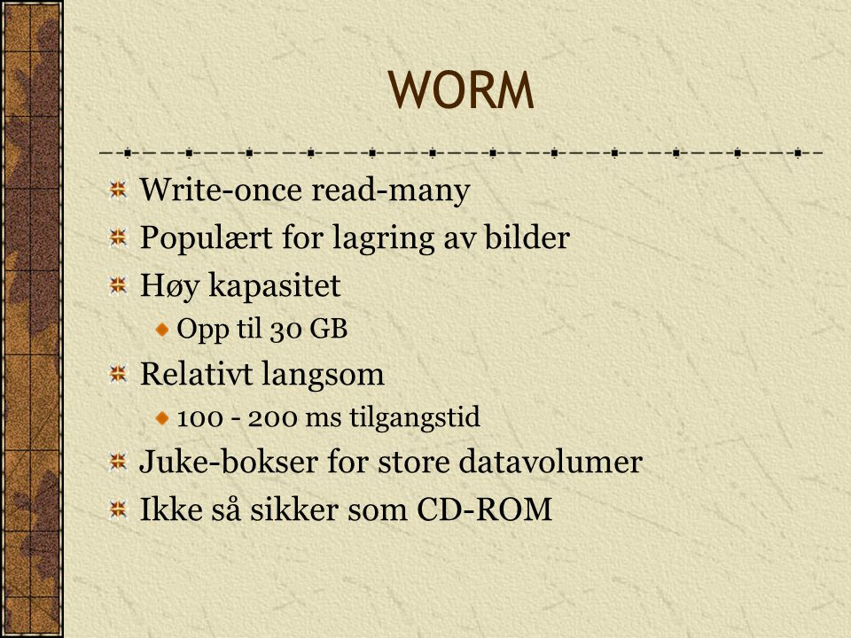 WORM Write-once read-many Populært for lagring av bilder Høy kapasitet Opp til 30 GB Relativt langsom 100 - 200 ms tilgangstid Juke-bokser for store d