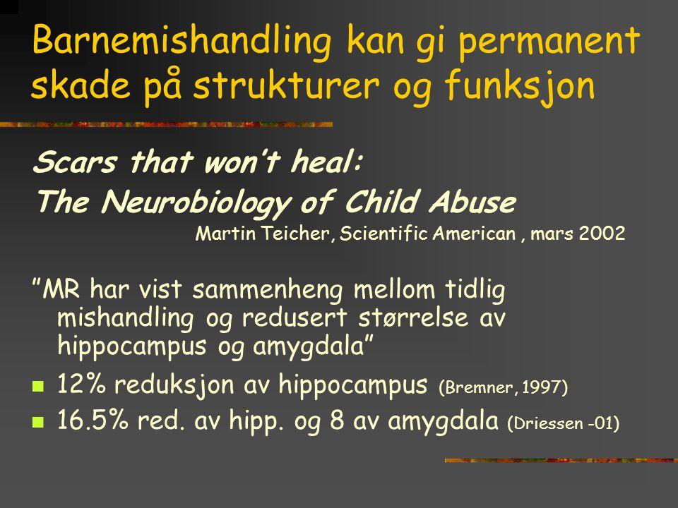 Barnemishandling kan gi permanent skade på strukturer og funksjon Scars that won't heal: The Neurobiology of Child Abuse Martin Teicher, Scientific Am