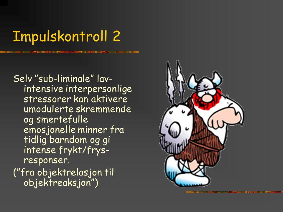 """Impulskontroll 2 Selv """"sub-liminale"""" lav- intensive interpersonlige stressorer kan aktivere umodulerte skremmende og smertefulle emosjonelle minner fr"""