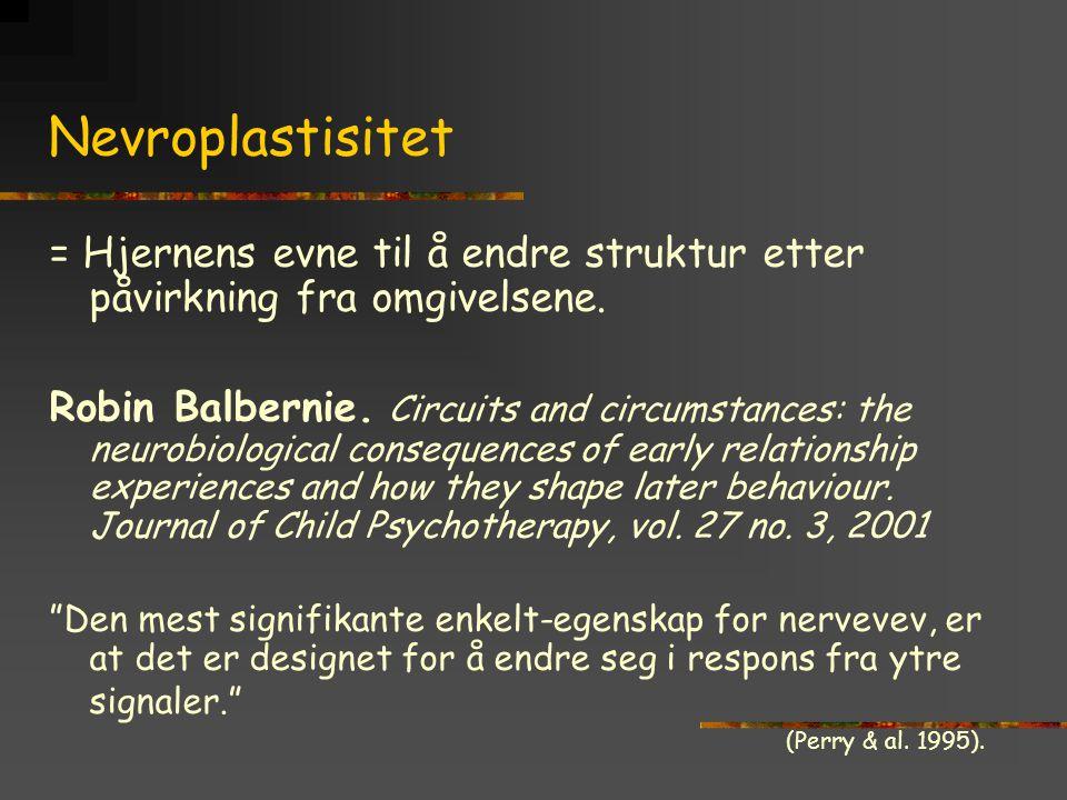 Nevroplastisitet = Hjernens evne til å endre struktur etter påvirkning fra omgivelsene. Robin Balbernie. Circuits and circumstances: the neurobiologic