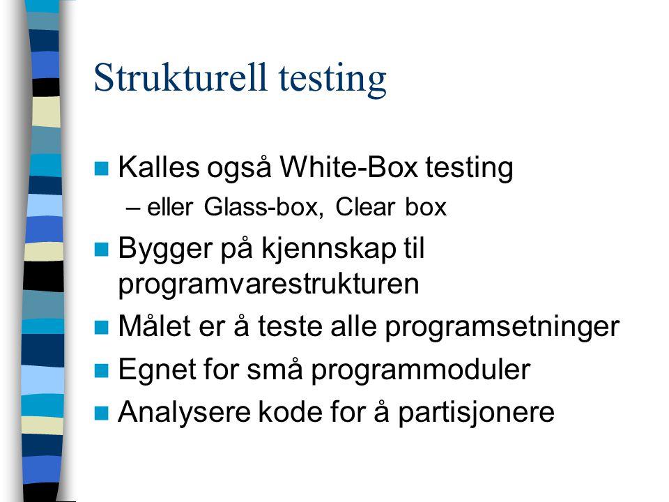 Strukturell testing Kalles også White-Box testing –eller Glass-box, Clear box Bygger på kjennskap til programvarestrukturen Målet er å teste alle prog