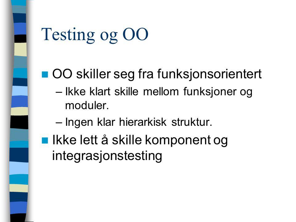 Objektorientert testing Forskjeller mellom OO og funksjonsorientert –Objekter er større enn enkeltfunksjoner Objekter er løst koblet –Ingen klar hierarkisk struktur –Gjenbrukskomponenter kan mangle kildekode Fire testnivåer –Test av enkeltoperasjoner –Testing av enkeltobjektklasser –Klyngetesting –OO-systemtesting