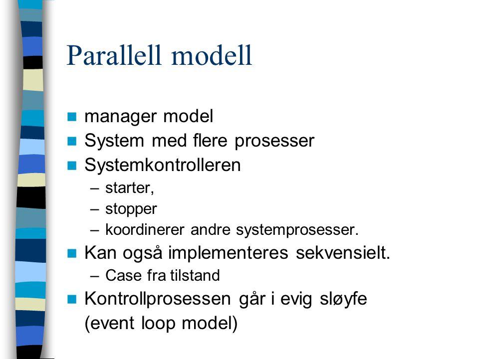 Parallell modell manager model System med flere prosesser Systemkontrolleren –starter, –stopper –koordinerer andre systemprosesser. Kan også implement