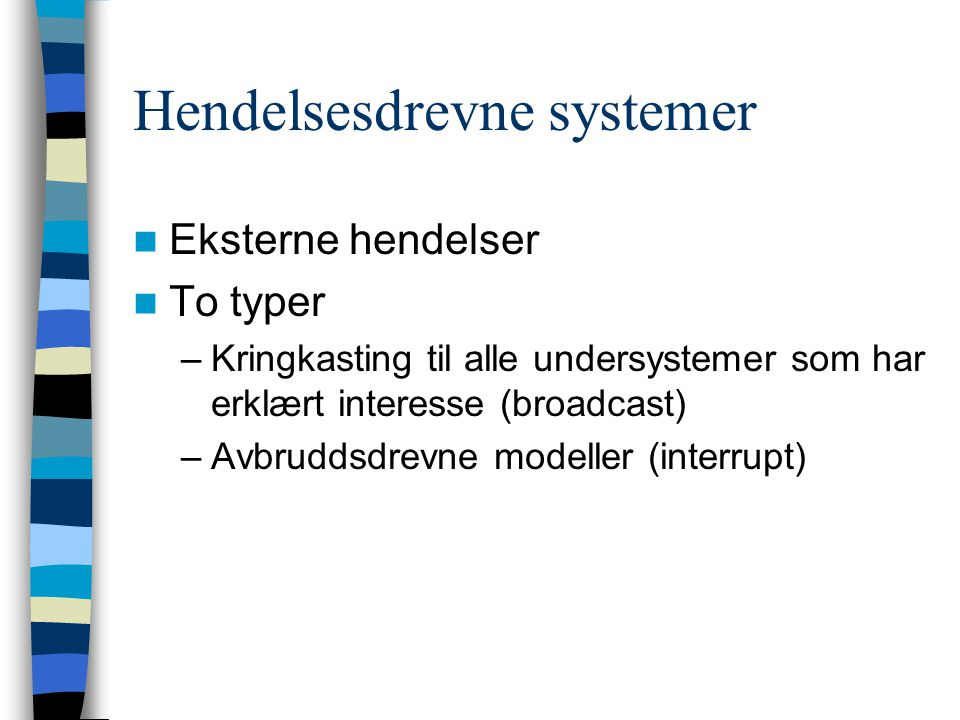 Hendelsesdrevne systemer Eksterne hendelser To typer –Kringkasting til alle undersystemer som har erklært interesse (broadcast) –Avbruddsdrevne modell