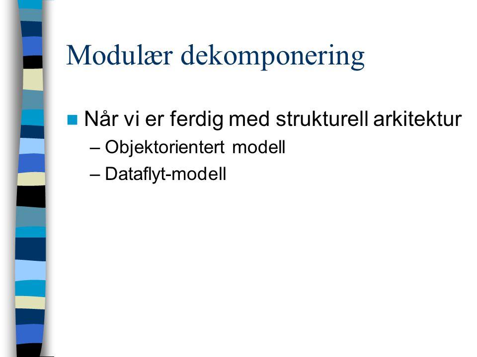 Modulær dekomponering Når vi er ferdig med strukturell arkitektur –Objektorientert modell –Dataflyt-modell