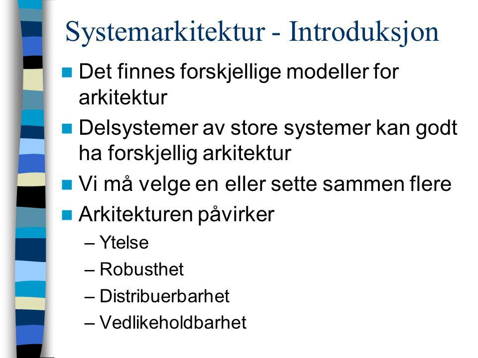 Systemarkitektur - Introduksjon Det finnes forskjellige modeller for arkitektur Delsystemer av store systemer kan godt ha forskjellig arkitektur Vi må