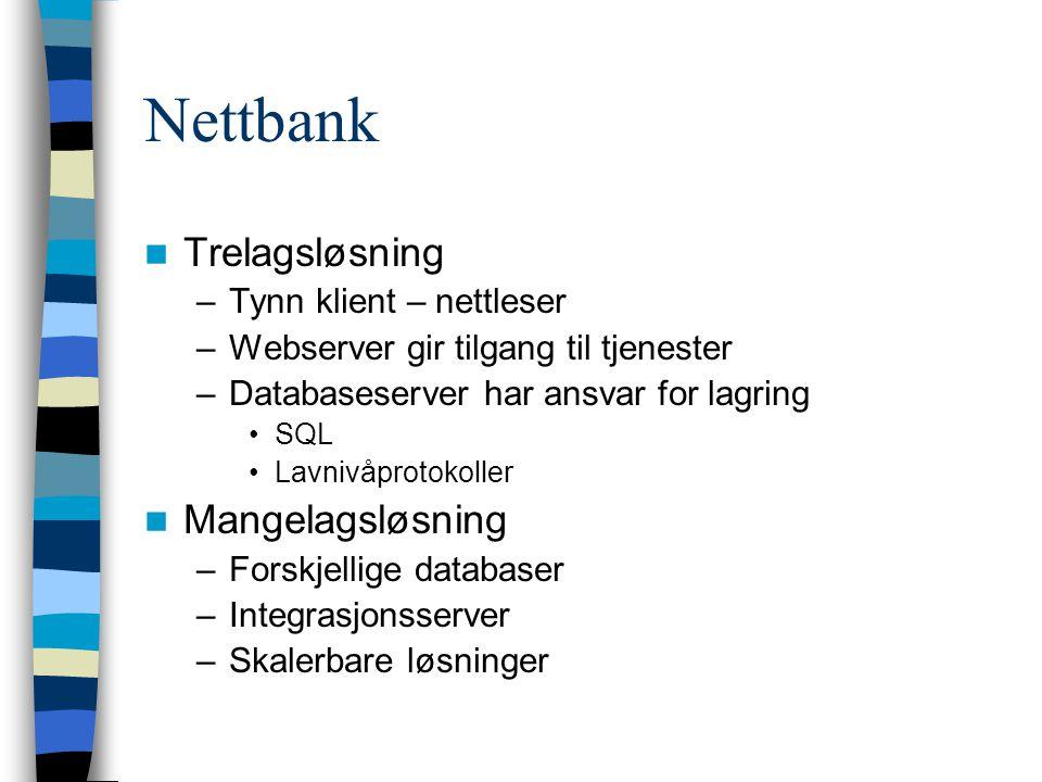 Nettbank Trelagsløsning –Tynn klient – nettleser –Webserver gir tilgang til tjenester –Databaseserver har ansvar for lagring SQL Lavnivåprotokoller Mangelagsløsning –Forskjellige databaser –Integrasjonsserver –Skalerbare løsninger