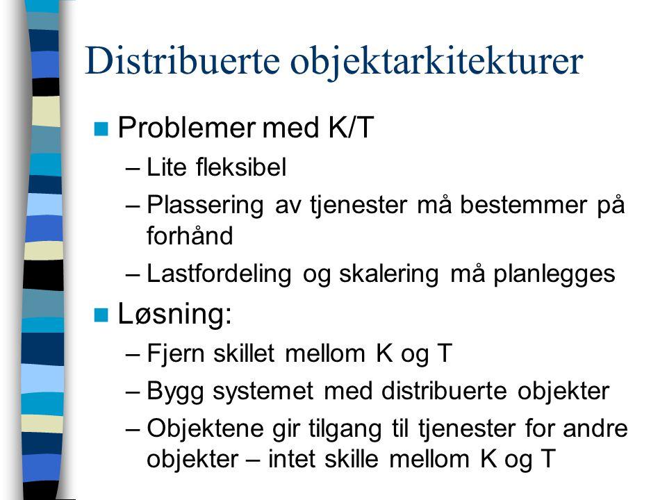 Distribuerte objektarkitekturer Problemer med K/T –Lite fleksibel –Plassering av tjenester må bestemmer på forhånd –Lastfordeling og skalering må planlegges Løsning: –Fjern skillet mellom K og T –Bygg systemet med distribuerte objekter –Objektene gir tilgang til tjenester for andre objekter – intet skille mellom K og T