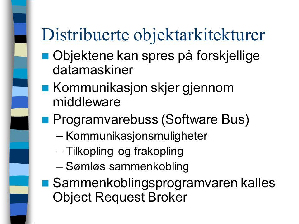Distribuerte objektarkitekturer Objektene kan spres på forskjellige datamaskiner Kommunikasjon skjer gjennom middleware Programvarebuss (Software Bus) –Kommunikasjonsmuligheter –Tilkopling og frakopling –Sømløs sammenkobling Sammenkoblingsprogramvaren kalles Object Request Broker