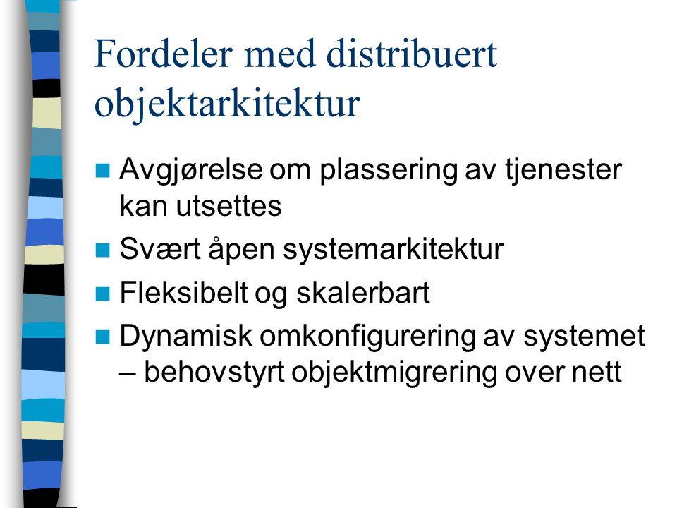 Fordeler med distribuert objektarkitektur Avgjørelse om plassering av tjenester kan utsettes Svært åpen systemarkitektur Fleksibelt og skalerbart Dynamisk omkonfigurering av systemet – behovstyrt objektmigrering over nett