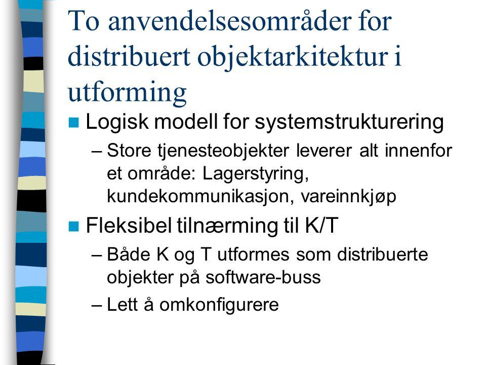 To anvendelsesområder for distribuert objektarkitektur i utforming Logisk modell for systemstrukturering –Store tjenesteobjekter leverer alt innenfor et område: Lagerstyring, kundekommunikasjon, vareinnkjøp Fleksibel tilnærming til K/T –Både K og T utformes som distribuerte objekter på software-buss –Lett å omkonfigurere